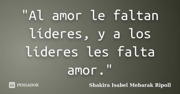 """Al amor le faltan líderes, y a los líderes les falta amor.""... Frase de Shakira Isabel Mebarak Ripoll."