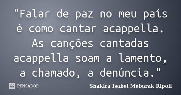 """Falar de paz no meu país é como cantar acappella. As canções cantadas acappella soam a lamento, a chamado, a denúncia.""... Frase de Shakira Isabel Mebarak Ripoll."