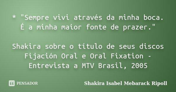 """* """"Sempre vivi através da minha boca. É a minha maior fonte de prazer."""" Shakira sobre o título de seus discos Fijación Oral e Oral Fixation - Entrevis... Frase de Shakira Isabel Mebarack Ripoll."""