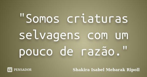 """""""Somos criaturas selvagens com um pouco de razão.""""... Frase de Shakira Isabel Mebarak Ripoll."""
