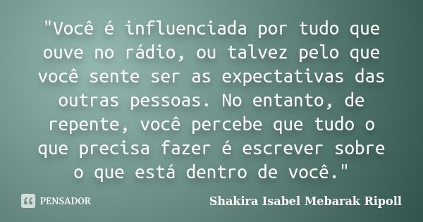 """""""Você é influenciada por tudo que ouve no rádio, ou talvez pelo que você sente ser as expectativas das outras pessoas. No entanto, de repente, você percebe... Frase de Shakira Isabel Mebarak Ripoll."""