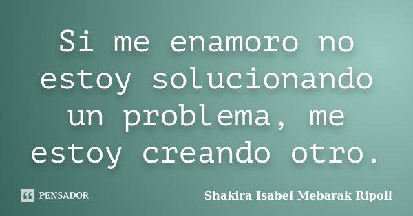 Si me enamoro no estoy solucionando un problema, me estoy creando otro.... Frase de Shakira Isabel Mebarak Ripoll.