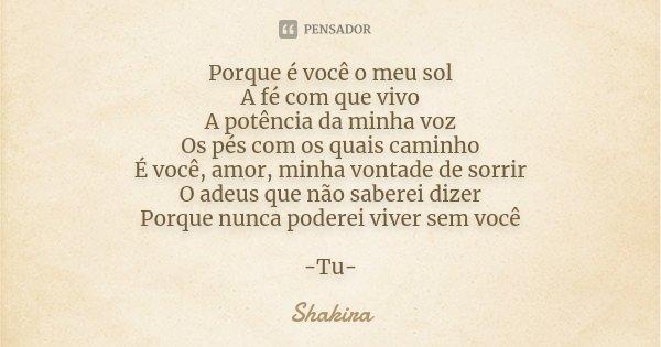 Porque é você o meu sol A fé com que vivo A potência da minha voz Os pés com os quais caminho É você, amor, minha vontade de sorrir O adeus que não saberei dize... Frase de Shakira.