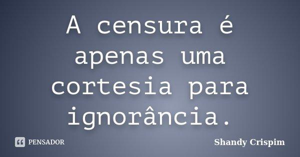A censura é apenas uma cortesia para ignorância.... Frase de Shandy Crispim.