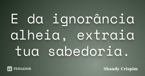 E da ignorância alheia, extraia tua sabedoria.... Frase de Shandy Crispim.