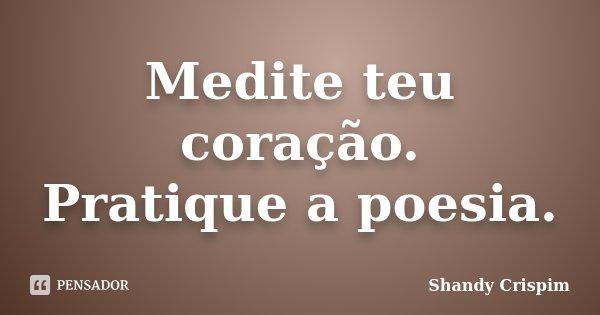 Medite teu coração. Pratique a poesia.... Frase de Shandy Crispim.