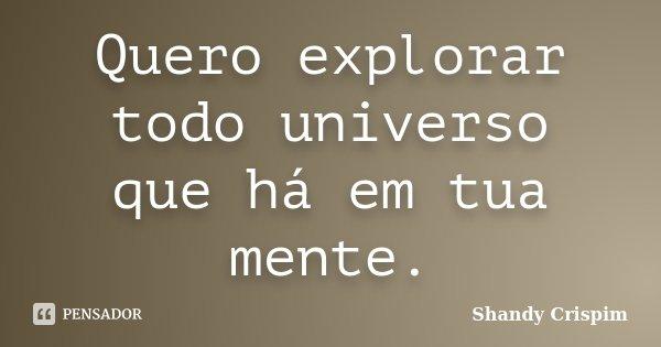 Quero explorar todo universo que há em tua mente.... Frase de Shandy Crispim.