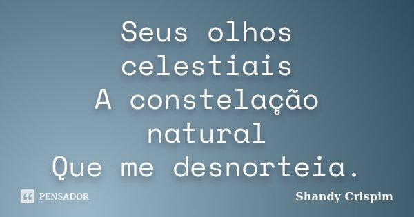 Seus olhos celestiais A constelação natural Que me desnorteia.... Frase de Shandy Crispim.