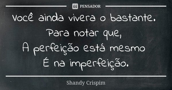 Você ainda vivera o bastante. Para notar que, A perfeição está mesmo É na imperfeição.... Frase de Shandy Crispim.