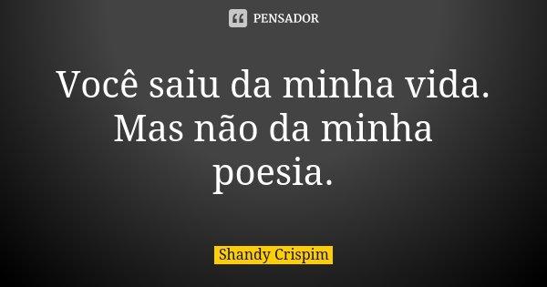 Você saiu da minha vida. Mas não da minha poesia.... Frase de Shandy Crispim.