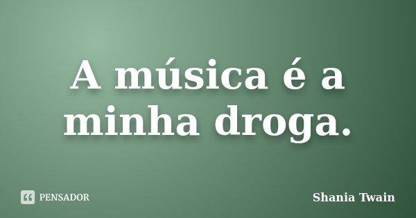 A música é a minha droga.... Frase de Shania Twain.