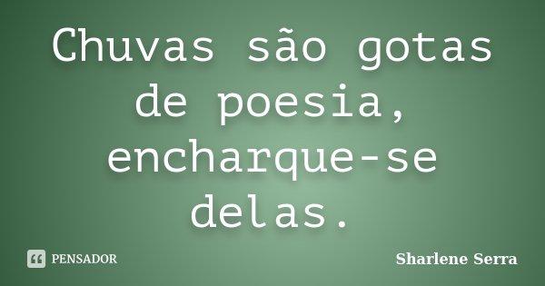 Chuvas são gotas de poesia, encharque-se delas.... Frase de Sharlene Serra.