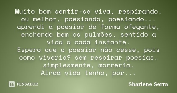 Muito bom sentir-se viva, respirando, ou melhor, poesiando, poesiando... aprendi a poesiar de forma ofegante, enchendo bem os pulmões, sentido a vida a cada ins... Frase de Sharlene Serra.