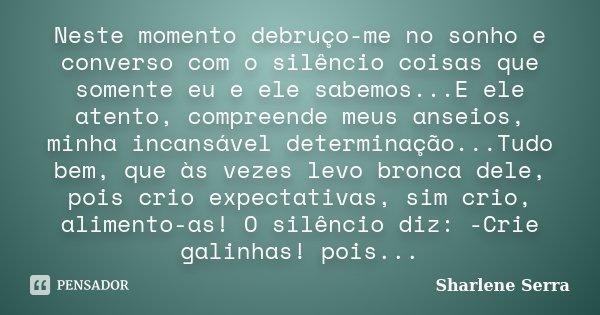 Neste momento debruço-me no sonho e converso com o silêncio coisas que somente eu e ele sabemos...E ele atento, compreende meus anseios, minha incansável determ... Frase de Sharlene Serra.