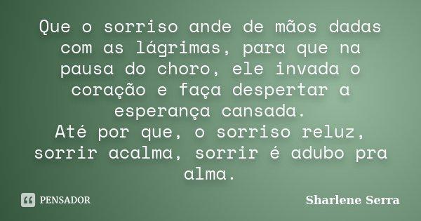 Que o sorriso ande de mãos dadas com as lágrimas, para que na pausa do choro, ele invada o coração e faça despertar a esperança cansada. Até por que, o sorriso ... Frase de Sharlene Serra.