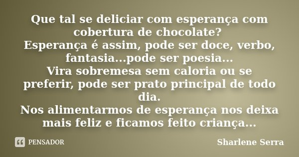 Que tal se deliciar com esperança com cobertura de chocolate? Esperança é assim, pode ser doce, verbo, fantasia...pode ser poesia... Vira sobremesa sem caloria ... Frase de Sharlene Serra.