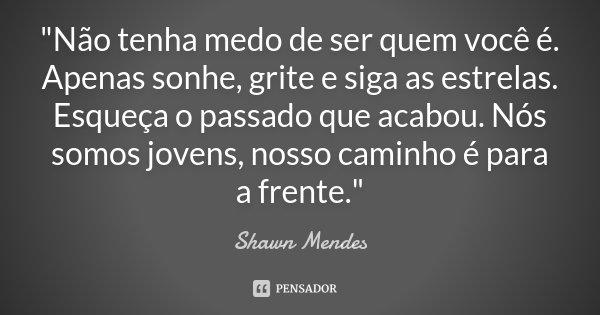"""""""Não tenha medo de ser quem você é. Apenas sonhe, grite e siga as estrelas. Esqueça o passado que acabou. Nós somos jovens, nosso caminho é para a frente.&... Frase de Shawn Mendes."""
