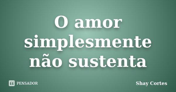 O amor simplesmente não sustenta... Frase de Shay Cortes.