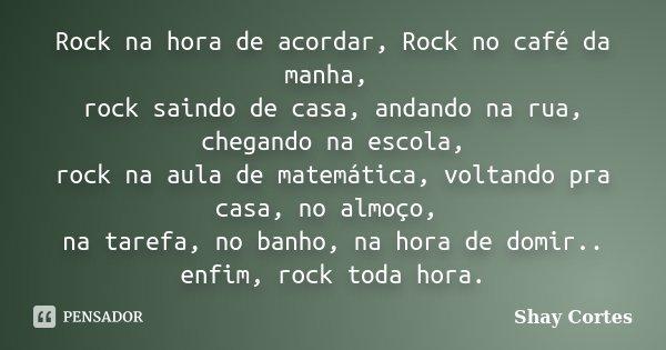 Rock na hora de acordar, Rock no café da manha, rock saindo de casa, andando na rua, chegando na escola, rock na aula de matemática, voltando pra casa, no almoç... Frase de Shay Cortes.