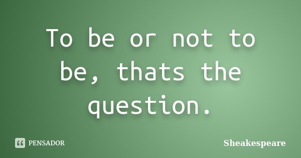 To be or not to be, thats the question.... Frase de Sheakespeare.