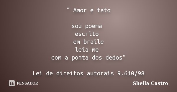 """"""" Amor e tato sou poema escrito em braile leia-me com a ponta dos dedos"""" Lei de direitos autorais 9.610/98... Frase de Sheila Castro."""