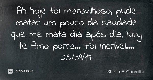 Ah hoje foi maravilhoso, pude matar um pouco da saudade que me mata dia após dia, Iury te Amo porra... Foi Incrível.... 25/09/17... Frase de Sheila F. Carvalho.
