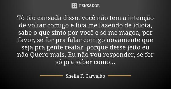 Tô tão cansada disso, você não tem a intenção de voltar comigo e fica me fazendo de idiota, sabe o que sinto por você e só me magoa, por favor, se for pra falar... Frase de Sheila F. Carvalho.