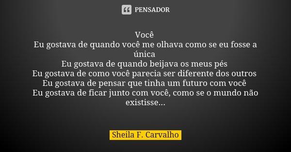 Você Eu gostava de quando você me olhava como se eu fosse a única Eu gostava de quando beijava os meus pés Eu gostava de como você parecia ser diferente dos out... Frase de Sheila F. Carvalho.