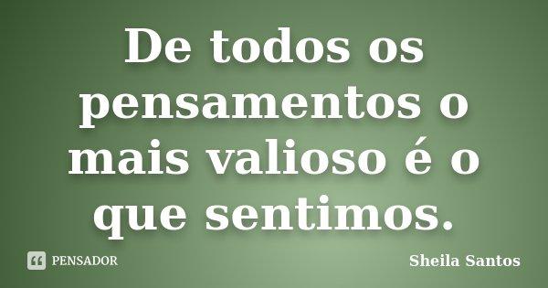De todos os pensamentos o mais valioso é o que sentimos.... Frase de Sheila Santos.