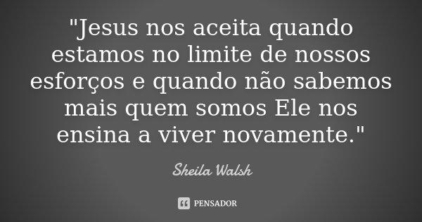 """""""Jesus nos aceita quando estamos no limite de nossos esforços e quando não sabemos mais quem somos Ele nos ensina a viver novamente.""""... Frase de Sheila Walsh."""