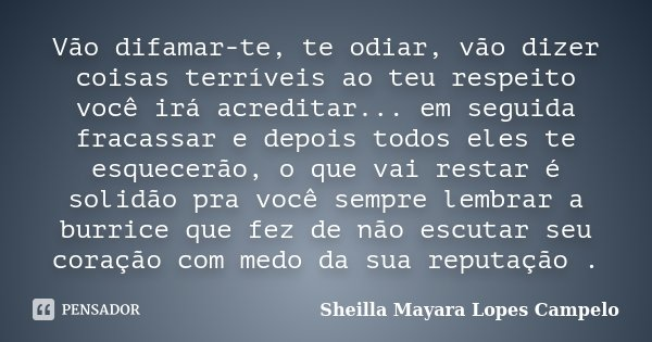Vão difamar-te, te odiar, vão dizer coisas terríveis ao teu respeito você irá acreditar... em seguida fracassar e depois todos eles te esquecerão, o que vai res... Frase de Sheilla Mayara Lopes Campelo.