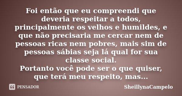 Foi então que eu compreendi que deveria respeitar a todos, principalmente os velhos e humildes, e que não precisaria me cercar nem de pessoas ricas nem pobres, ... Frase de SheillynaCampelo.