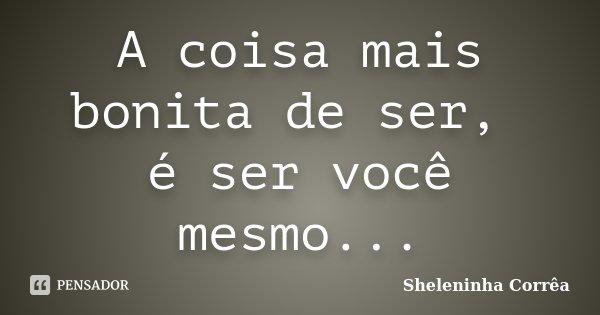 A coisa mais bonita de ser, é ser você mesmo...... Frase de Sheleninha Corrêa.