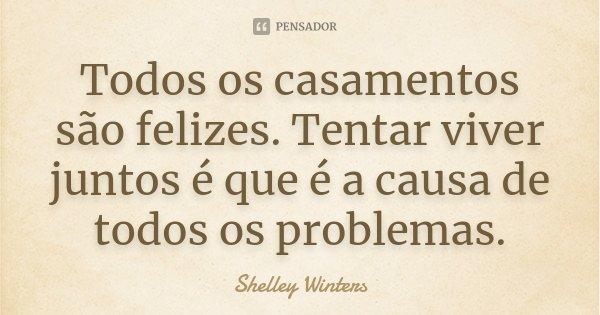 Todos os casamentos são felizes. Tentar viver juntos é que é a causa de todos os problemas.... Frase de Shelley Winters.