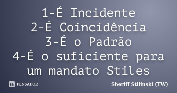 1-É Incidente 2-É Coincidência 3-É o Padrão 4-É o suficiente para um mandato Stiles... Frase de Sheriff Stilinski (TW).