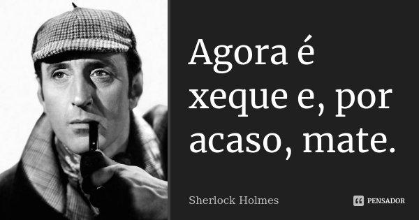 Agora é xeque e, por acaso, mate.... Frase de Sherlock Holmes.