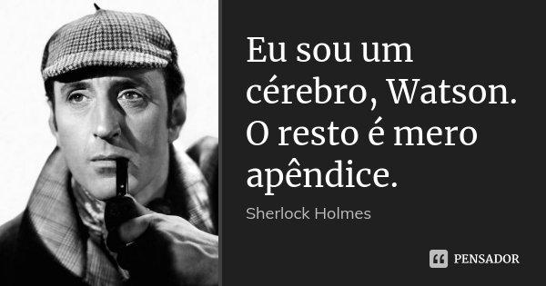 Eu sou um cérebro, Watson. O resto é mero apêndice.... Frase de Sherlock Holmes.