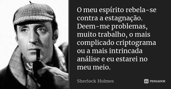 O meu espírito rebela-se contra a estagnação. Deem-me problemas, muito trabalho, o mais complicado criptograma ou a mais intrincada análise e eu estarei no meu ... Frase de Sherlock Holmes.