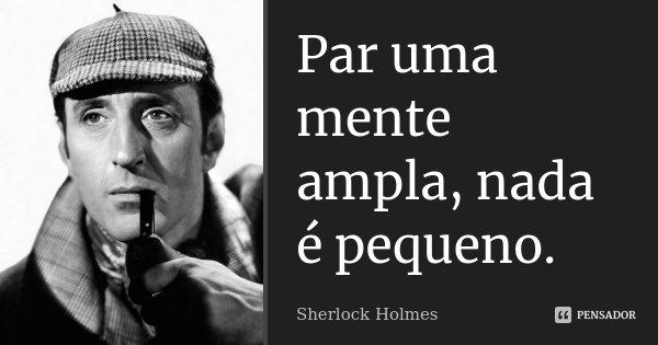 Par uma mente ampla, nada é pequeno.... Frase de Sherlock Holmes.