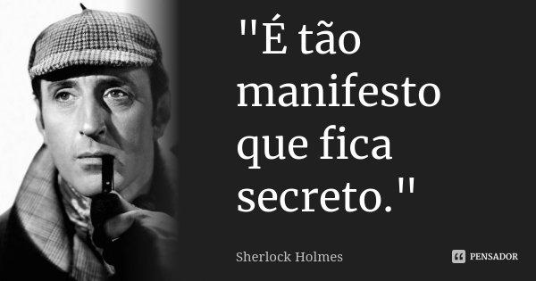 """""""É tão manifesto que fica secreto.""""... Frase de Sherlock Holmes."""