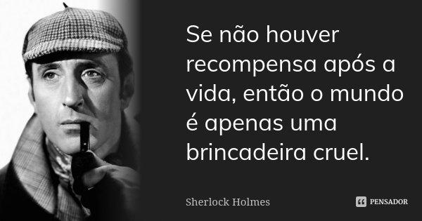 Se não houver recompensa após a vida, então o mundo é apenas uma brincadeira cruel.... Frase de Sherlock Holmes.