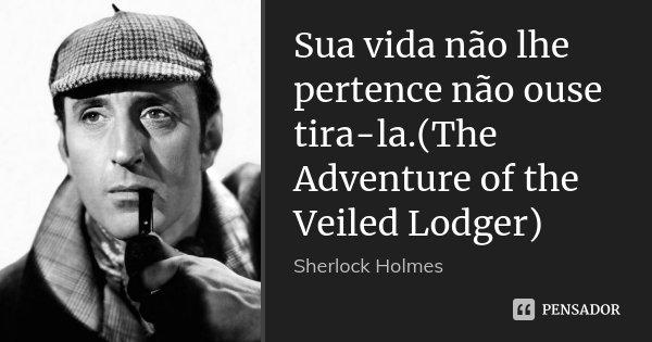 Sua vida não lhe pertence não ouse tira-la.(The Adventure of the Veiled Lodger)... Frase de Sherlock Holmes.