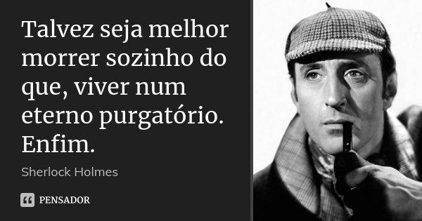 Talvez seja melhor morrer sozinho do que, viver num eterno purgatório. Enfim.... Frase de Sherlock Holmes.