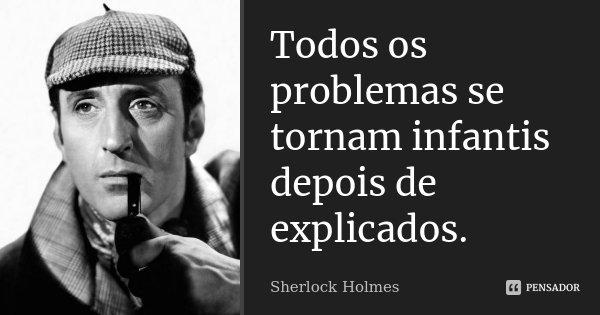 Todos os problemas se tornam infantis, depois de explicado.... Frase de Sherlock Holmes.