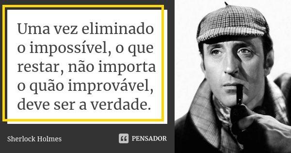 Uma vez eliminado o impossível, o que restar, não importa o quão improvável, deve ser a verdade.... Frase de Sherlock Holmes.