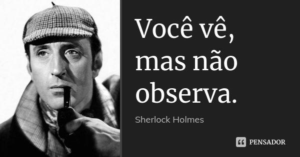 Você vê, mas não observa.... Frase de Sherlock Holmes.