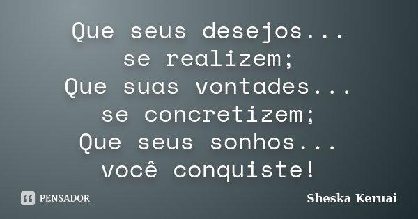 Que seus desejos... se realizem; Que suas vontades... se concretizem; Que seus sonhos... você conquiste!... Frase de Sheska Keruai.