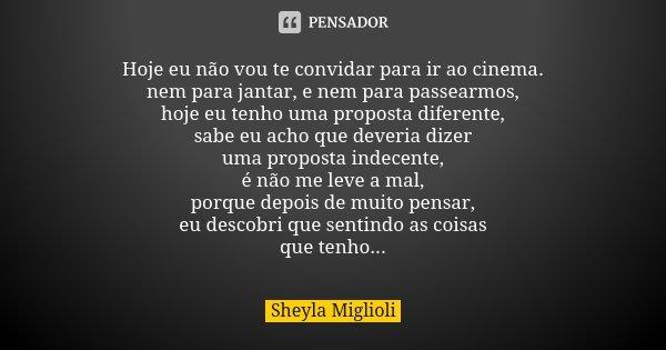 Hoje eu não vou te convidar para ir ao cinema. nem para jantar, e nem para passearmos, hoje eu tenho uma proposta diferente, sabe eu acho que deveria dizer uma ... Frase de Sheyla Miglioli.