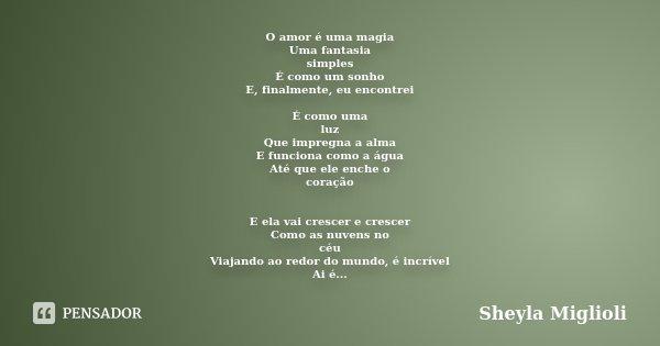 O amor é uma magia Uma fantasia simples É como um sonho E, finalmente, eu encontrei É como uma luz Que impregna a alma E funciona como a água Até que ele enche ... Frase de Sheyla Miglioli.