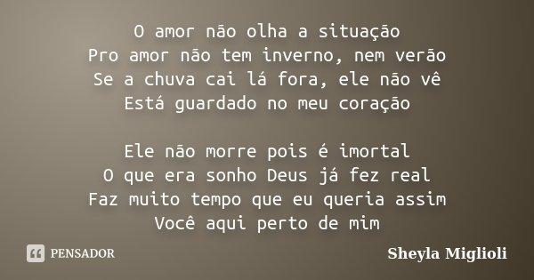 O amor não olha a situação Pro amor não tem inverno, nem verão Se a chuva cai lá fora, ele não vê Está guardado no meu coração Ele não morre pois é imortal O qu... Frase de Sheyla Miglioli.